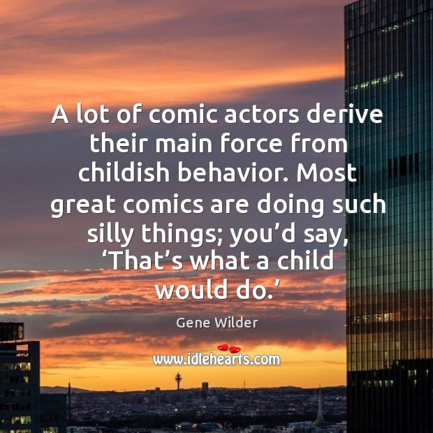 A lot of comic actors derive their main force from childish behavior. Image