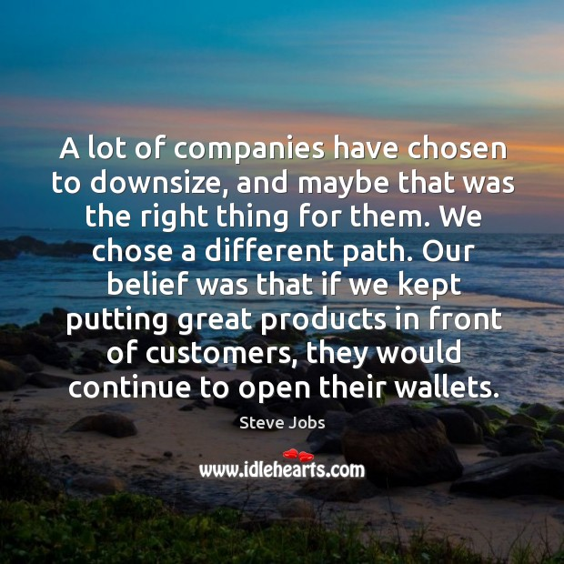 A lot of companies have chosen to downsize, and maybe that was the right thing for them. Image