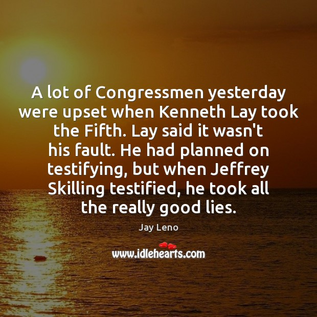 Image, A lot of Congressmen yesterday were upset when Kenneth Lay took the