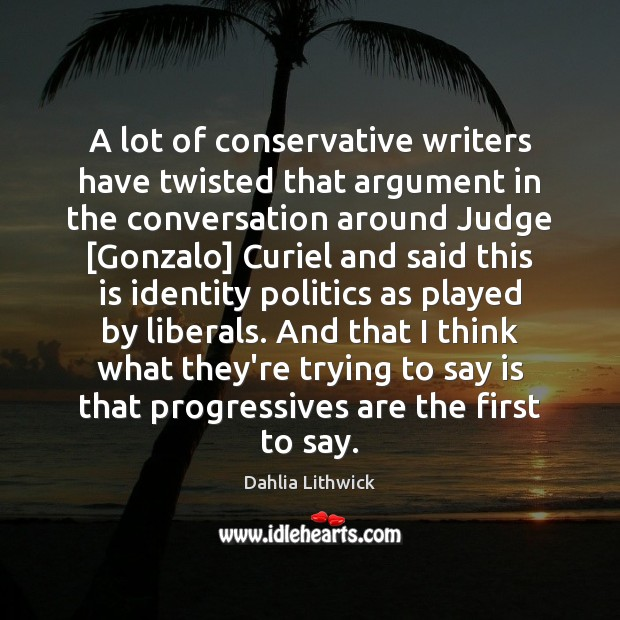 A lot of conservative writers have twisted that argument in the conversation Dahlia Lithwick Picture Quote