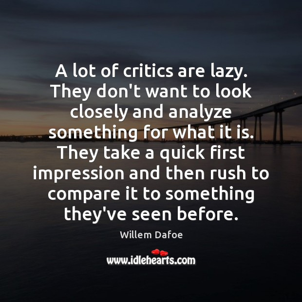A lot of critics are lazy. They don't want to look closely Willem Dafoe Picture Quote