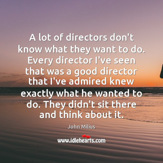 A lot of directors don't know what they want to do. Every John Milius Picture Quote
