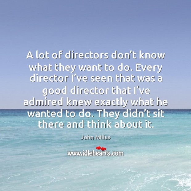 A lot of directors don't know what they want to do. John Milius Picture Quote