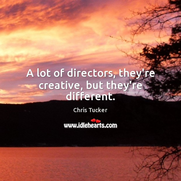 A lot of directors, they're creative, but they're different. Image
