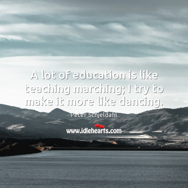 A lot of education is like teaching marching; I try to make it more like dancing. Peter Schjeldahl Picture Quote