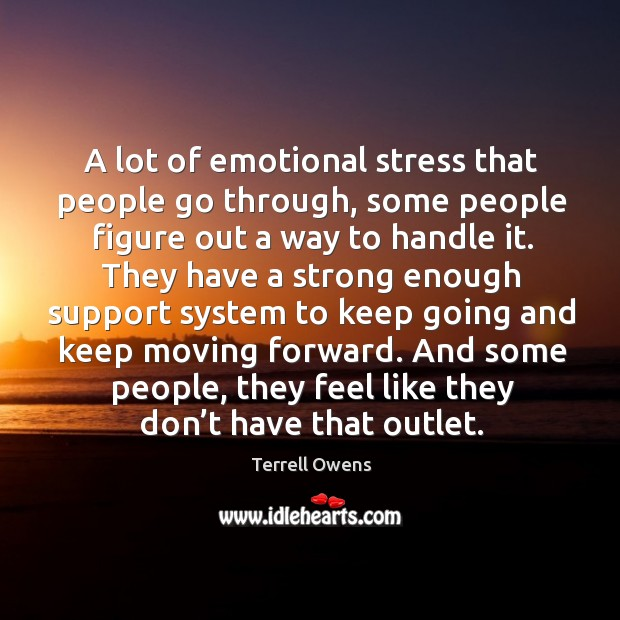 A lot of emotional stress that people go through, some people figure out a way to handle it. Terrell Owens Picture Quote