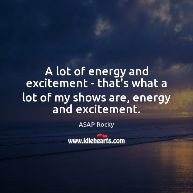 Image, A lot of energy and excitement – that's what a lot of my shows are, energy and excitement.