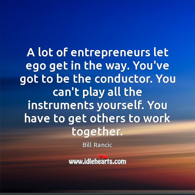 A lot of entrepreneurs let ego get in the way. You've got Bill Rancic Picture Quote