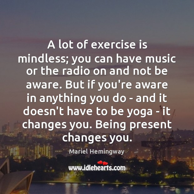 A lot of exercise is mindless; you can have music or the Image