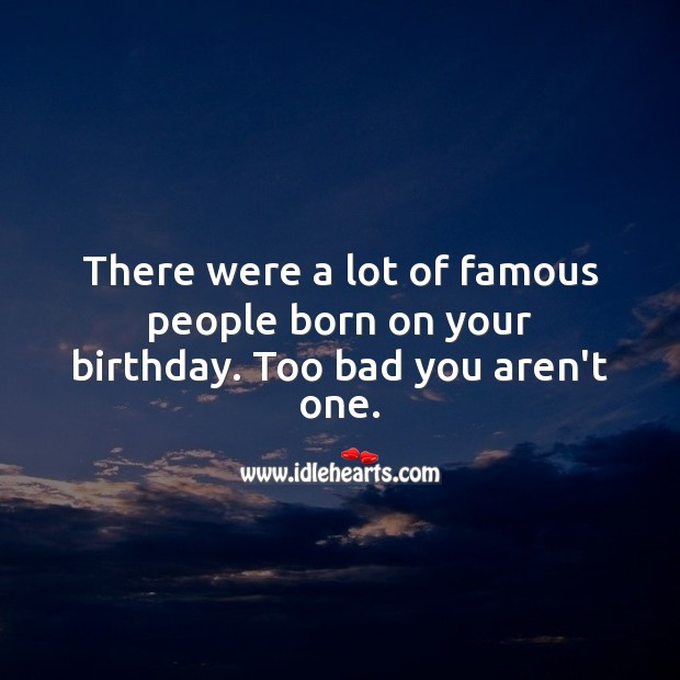 A lot of famous people were born on your birthday. Too bad you aren't one. Funny Birthday Messages Image