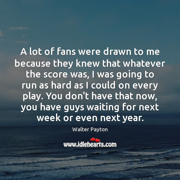 A lot of fans were drawn to me because they knew that Walter Payton Picture Quote