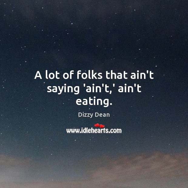 A lot of folks that ain't saying 'ain't,' ain't eating. Image
