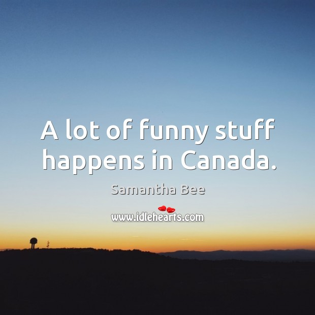 A lot of funny stuff happens in canada. Samantha Bee Picture Quote