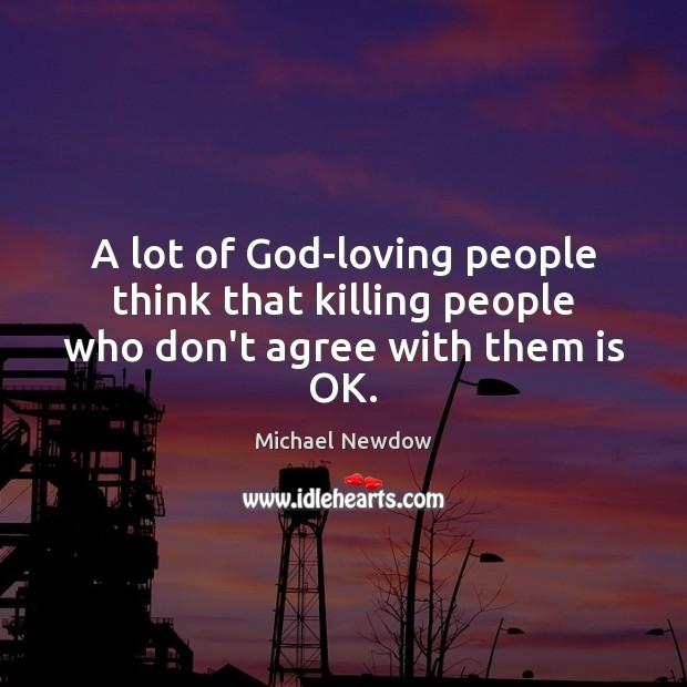 A lot of God-loving people think that killing people who don't agree with them is OK. Image