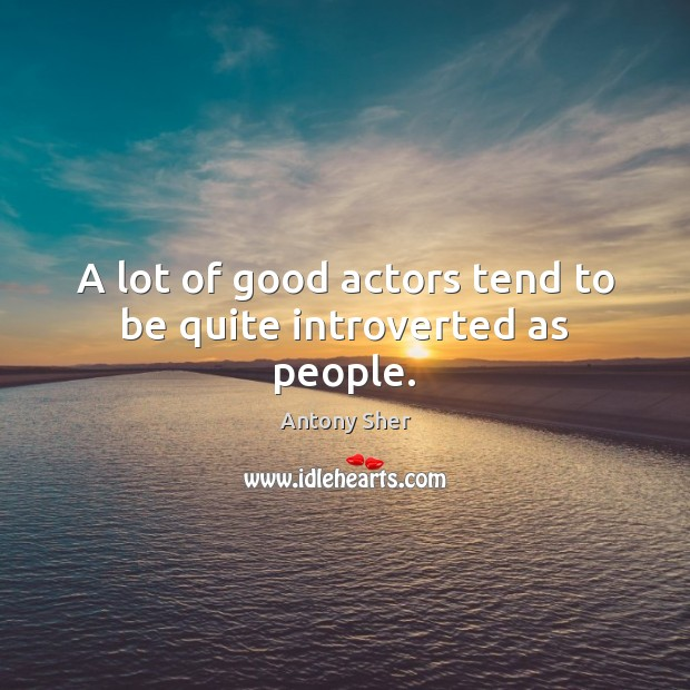 A lot of good actors tend to be quite introverted as people. Image