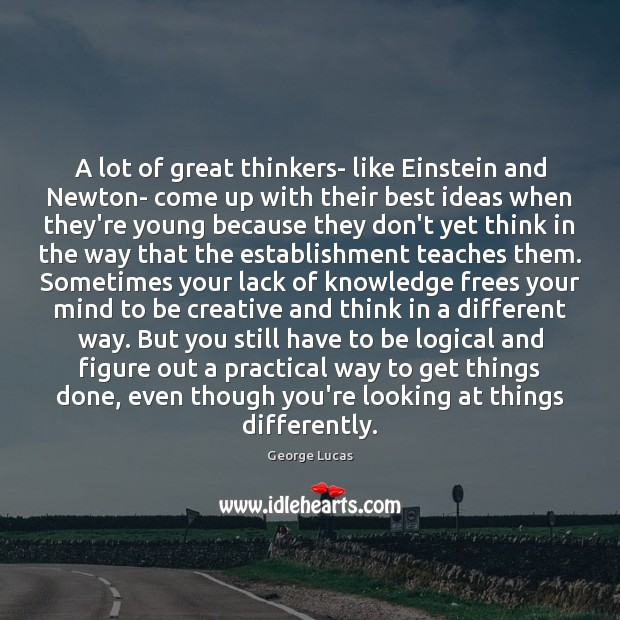 A lot of great thinkers- like Einstein and Newton- come up with George Lucas Picture Quote