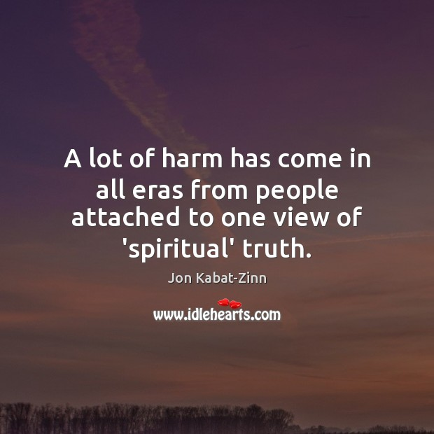 A lot of harm has come in all eras from people attached to one view of 'spiritual' truth. Jon Kabat-Zinn Picture Quote