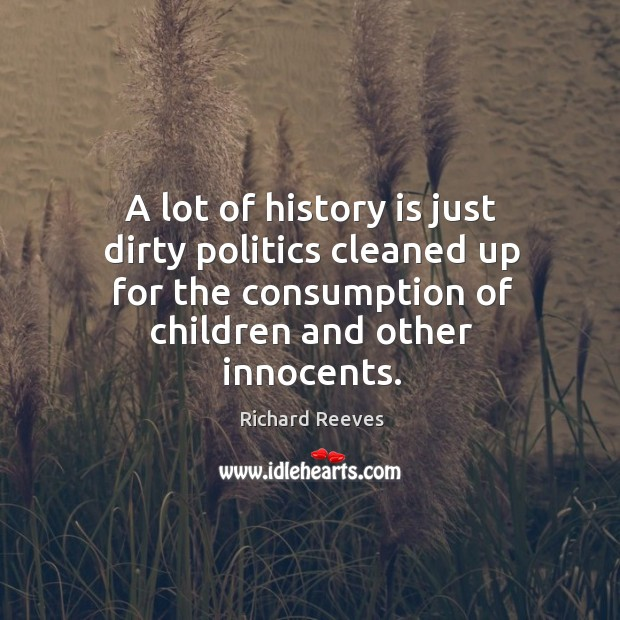 A lot of history is just dirty politics cleaned up for the consumption of children and other innocents. Image