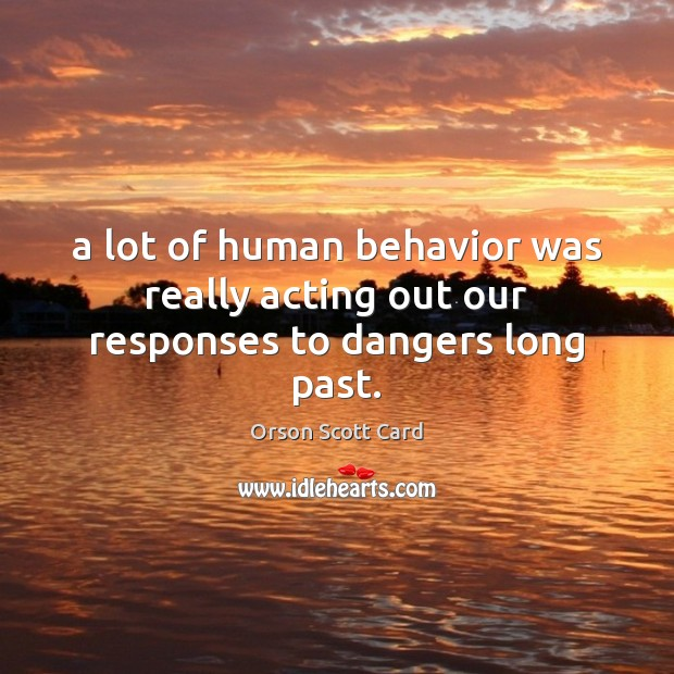 A lot of human behavior was really acting out our responses to dangers long past. Orson Scott Card Picture Quote