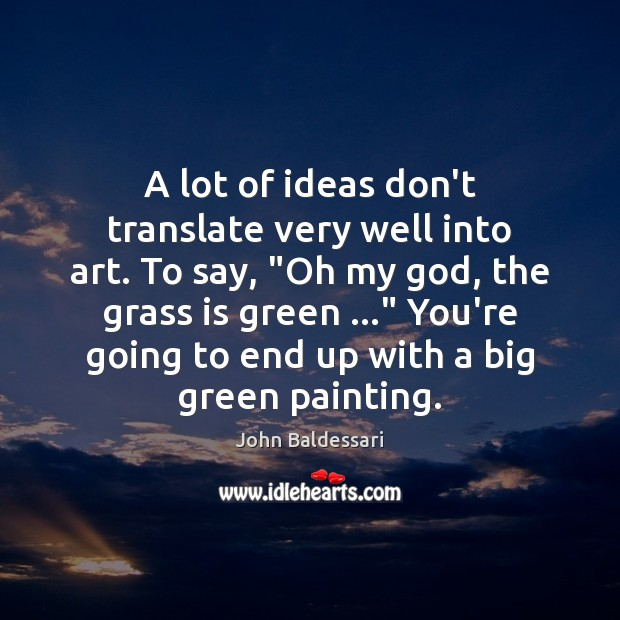 """A lot of ideas don't translate very well into art. To say, """" John Baldessari Picture Quote"""