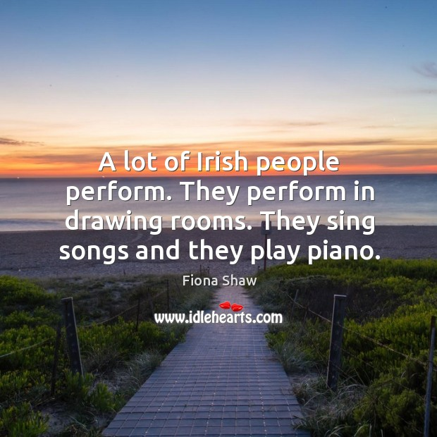 A lot of Irish people perform  They perform in drawing rooms  They