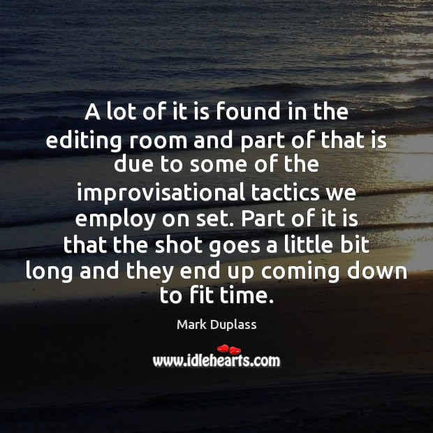 A lot of it is found in the editing room and part Image