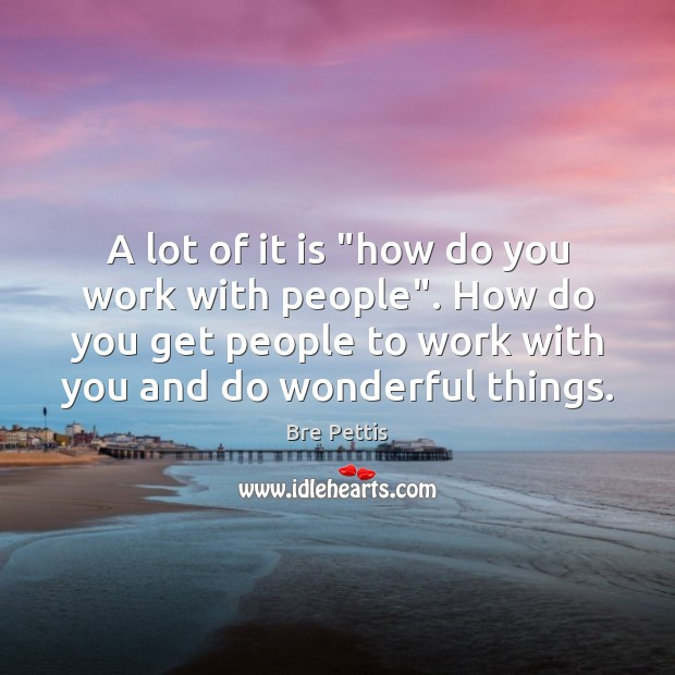 """A lot of it is """"how do you work with people"""". How Image"""
