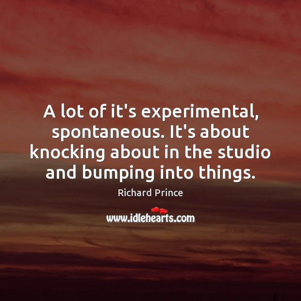A lot of it's experimental, spontaneous. It's about knocking about in the Image