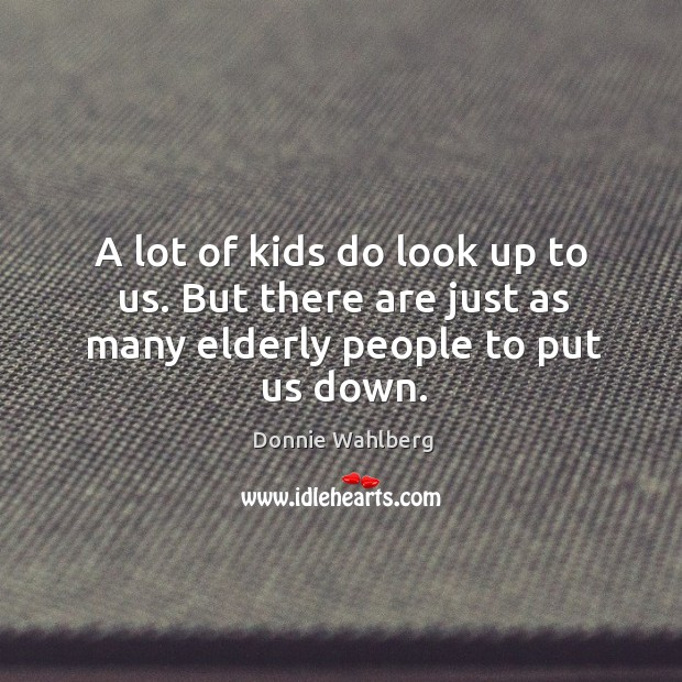 A lot of kids do look up to us. But there are just as many elderly people to put us down. Donnie Wahlberg Picture Quote