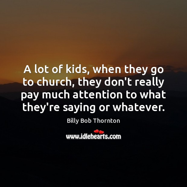 A lot of kids, when they go to church, they don't really Billy Bob Thornton Picture Quote