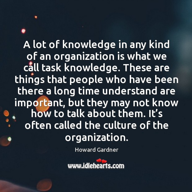 A lot of knowledge in any kind of an organization is what we call task knowledge. Howard Gardner Picture Quote