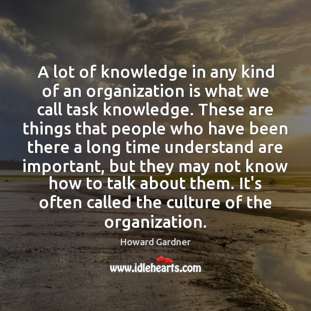 A lot of knowledge in any kind of an organization is what Howard Gardner Picture Quote
