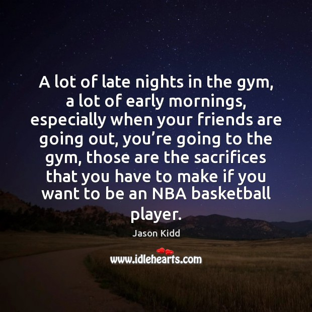 A lot of late nights in the gym, a lot of early mornings, especially when your friends Image