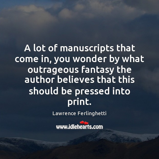 A lot of manuscripts that come in, you wonder by what outrageous Lawrence Ferlinghetti Picture Quote