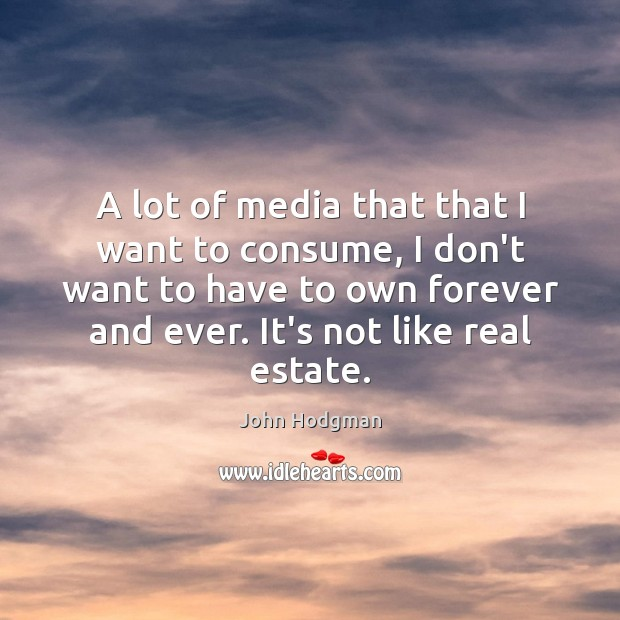 A lot of media that that I want to consume, I don't Real Estate Quotes Image