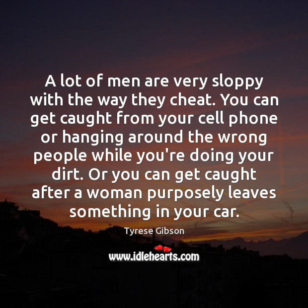 A lot of men are very sloppy with the way they cheat. Cheating Quotes Image