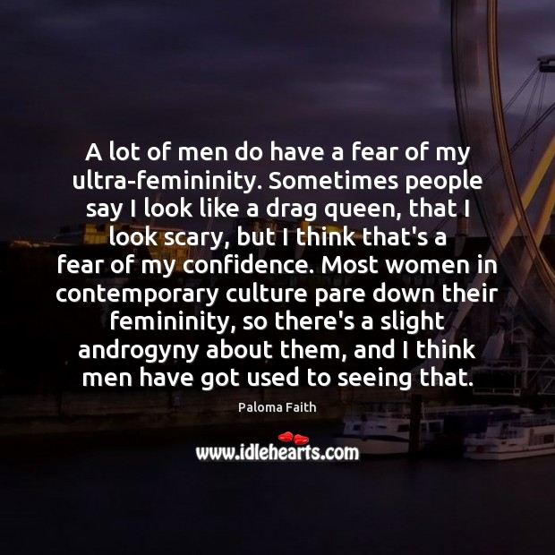 A lot of men do have a fear of my ultra-femininity. Sometimes Paloma Faith Picture Quote