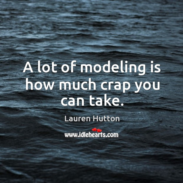 A lot of modeling is how much crap you can take. Lauren Hutton Picture Quote
