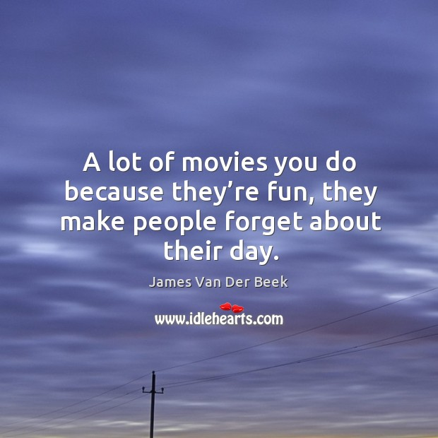 A lot of movies you do because they're fun, they make people forget about their day. Image