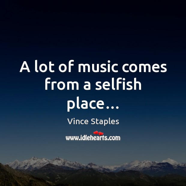 A lot of music comes from a selfish place… Vince Staples Picture Quote