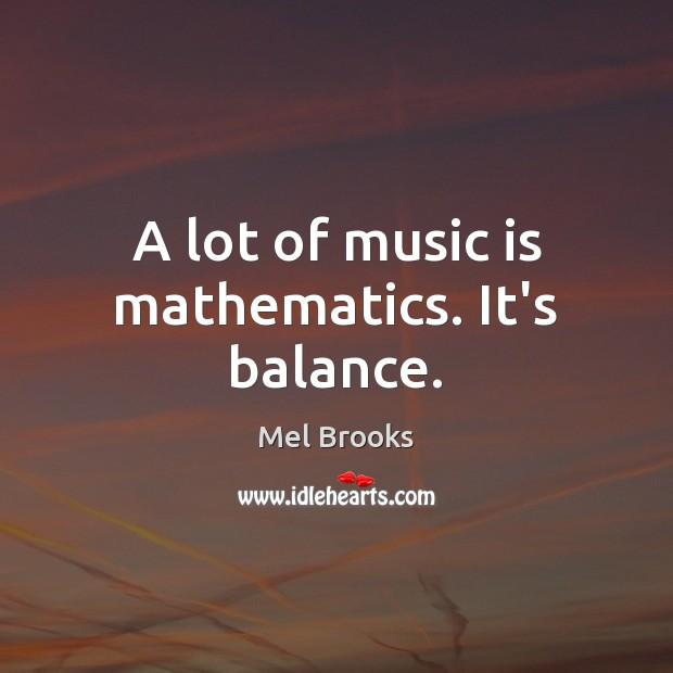 A lot of music is mathematics. It's balance. Image