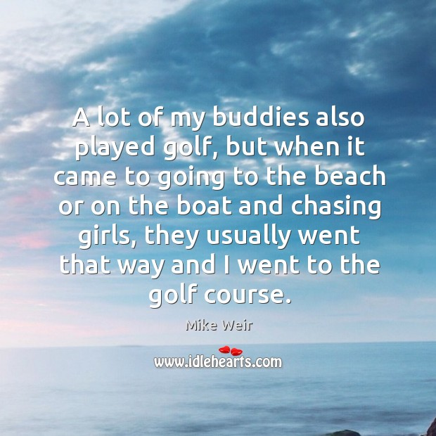 A lot of my buddies also played golf, but when it came to going to the beach or on the Mike Weir Picture Quote