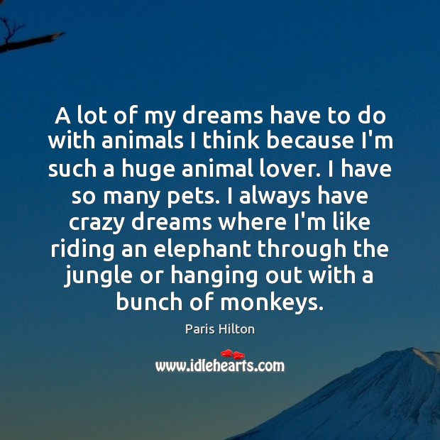A lot of my dreams have to do with animals I think Paris Hilton Picture Quote