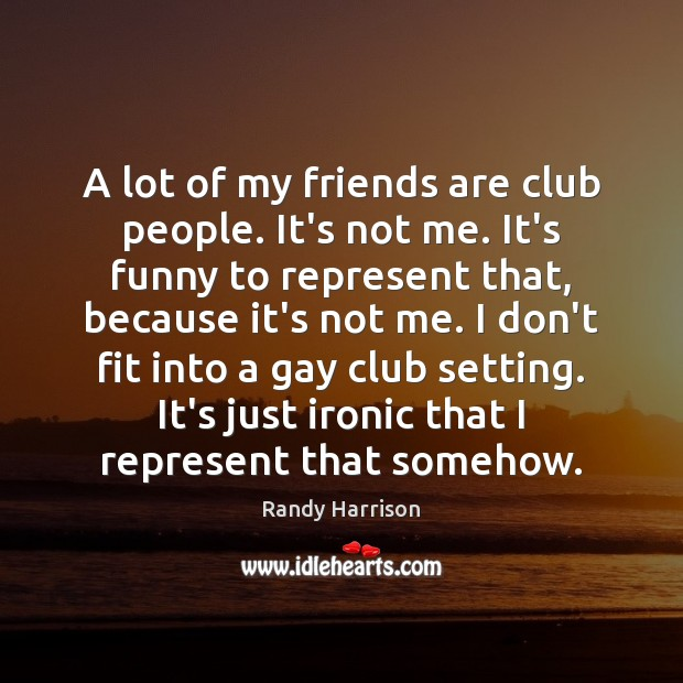 A lot of my friends are club people. It's not me. It's Randy Harrison Picture Quote