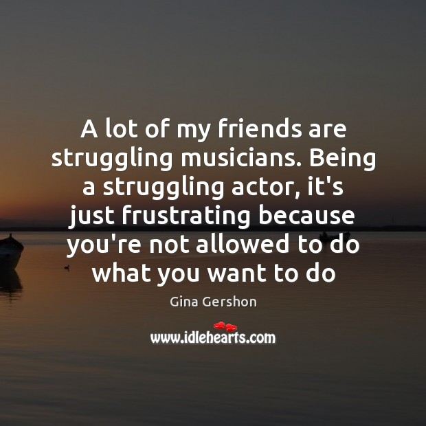 A lot of my friends are struggling musicians. Being a struggling actor, Struggle Quotes Image