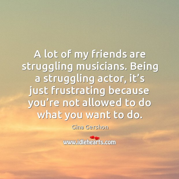 A lot of my friends are struggling musicians. Image