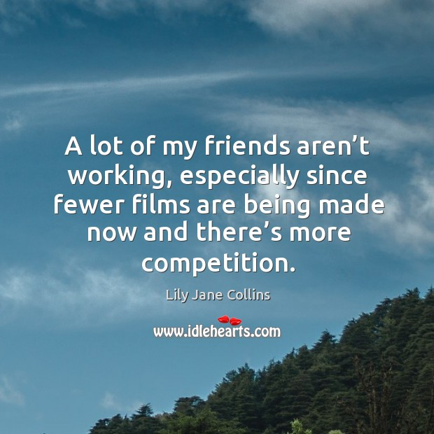A lot of my friends aren't working, especially since fewer films are being made now and there's more competition. Image