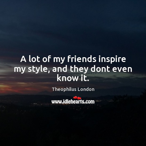 A lot of my friends inspire my style, and they dont even know it. Image