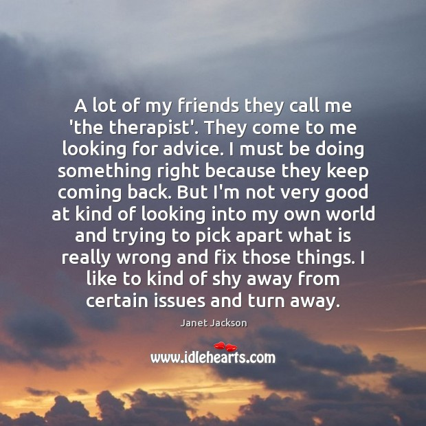 A lot of my friends they call me 'the therapist'. They come Image