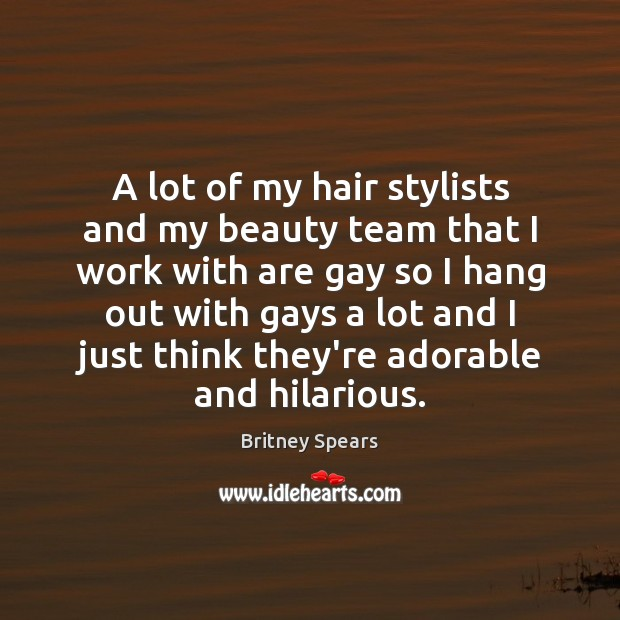 A lot of my hair stylists and my beauty team that I Britney Spears Picture Quote